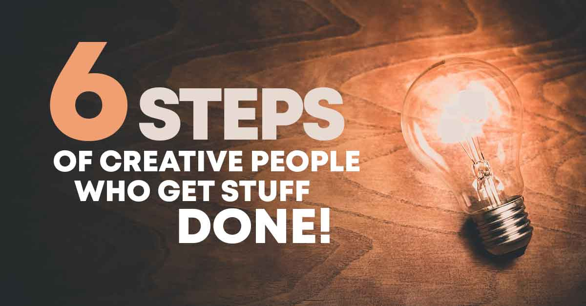 6 steps of creative people who get stuff done